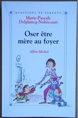 Oser être mère au foyer - Delplancq-Nobécourt - Ed Albin Michel - 2001 -